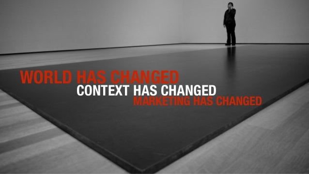 WORLD HAS CHANGED CONTEXT HAS CHANGED MARKETING HAS CHANGED