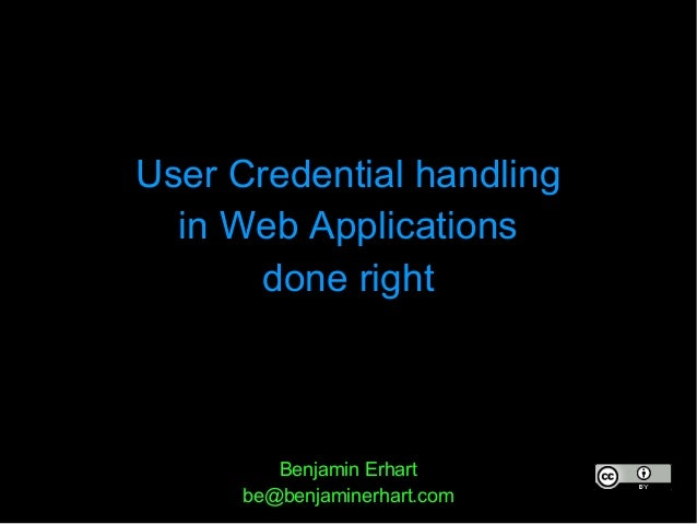 User Credential handling  in Web Applications       done right         Benjamin Erhart      be@benjaminerhart.com