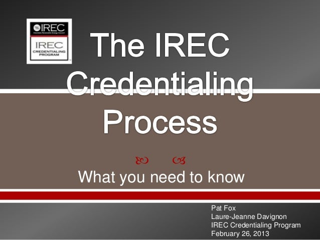    What you need to know                Pat Fox                Laure-Jeanne Davignon                IREC Credentialing P...