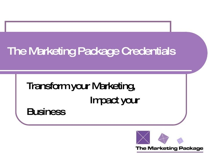 The Marketing Package Credentials Transform your Marketing, Impact your Business