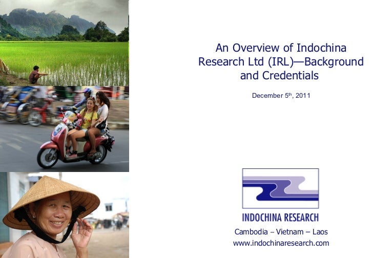 An Overview of Indochina Research Ltd (IRL)—Background and Credentials  December 5 th , 2011 Cambodia  –  Vietnam – Laos w...