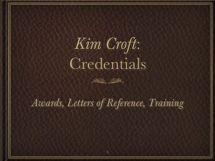 Kim Croft:         CredentialsAwards, Letters of Reference, Training                  1