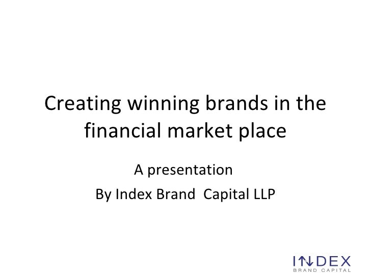 Creating winning brands in the financial market place A presentation  By Index Brand  Capital  LLP