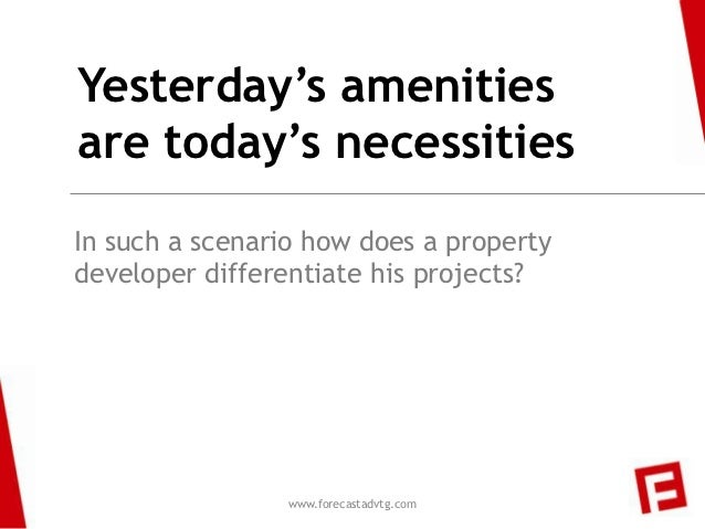 Yesterday's amenitiesare today's necessitiesIn such a scenario how does a propertydeveloper differentiate his projects?   ...