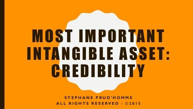 MOST IMPORTANT INTANGIBLE ASSET: CREDIBILITY S T E P H A N E P R U D ' H O M M E A L L R I G H T S R E S E RV E D - © 2 0 ...