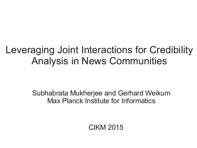 Leveraging Joint Interactions for Credibility Analysis in News Communities Subhabrata Mukherjee and Gerhard Weikum Max Pla...