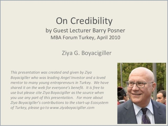 On Credibility by Guest Lecturer Barry Posner MBA Forum Turkey, April 2010 Ziya G. Boyacigiller This presentation was crea...