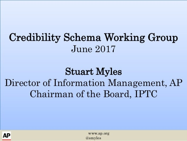 Credibility Schema Working Group June 2017 Stuart Myles Director of Information Management, AP Chairman of the Board, IPTC...