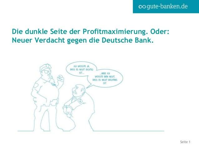 Seite 1 Die dunkle Seite der Profitmaximierung. Oder: Neuer Verdacht gegen die Deutsche Bank.
