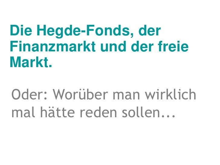 Die Hegde-Fonds, der Finanzmarkt und der freie Markt.<br />Oder: Worüber man wirklich mal hätte reden sollen...<br />