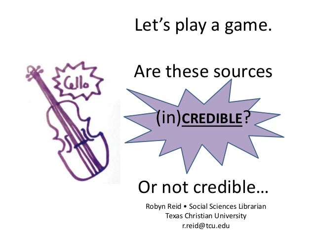 Let's play a game. Are these sources (in)CREDIBLE? Or not credible… Robyn Reid • Social Sciences Librarian Texas Christian...