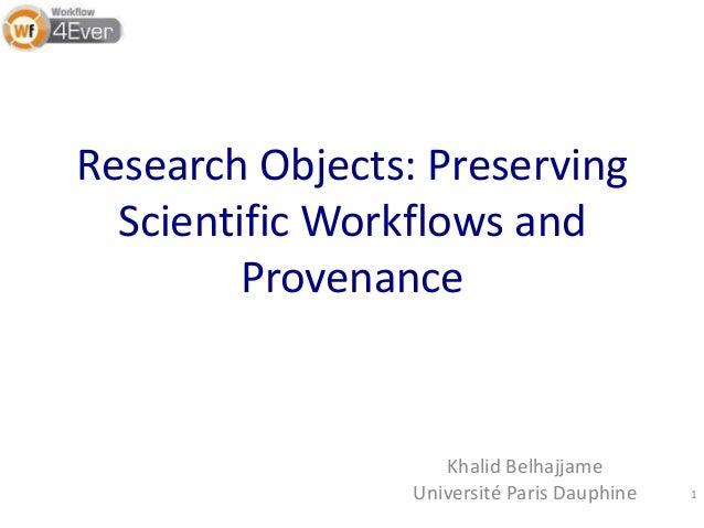 Research Objects: Preserving Scientific Workflows and Provenance Khalid Belhajjame Université Paris Dauphine 1