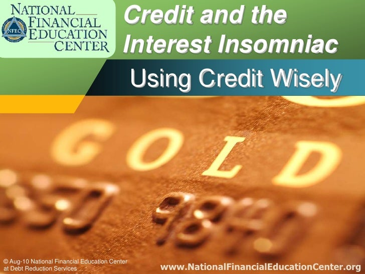 Credit and the Interest Insomniac<br />Using Credit Wisely<br />