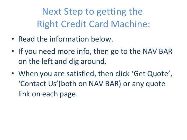 Next Step to getting the  Right Credit Card Machine: <ul><li>Read the information below. </li></ul><ul><li>If you need mor...