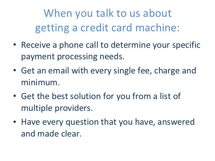 When you talk to us about getting a credit card machine: <ul><li>Receive a phone call to determine your specific payment p...
