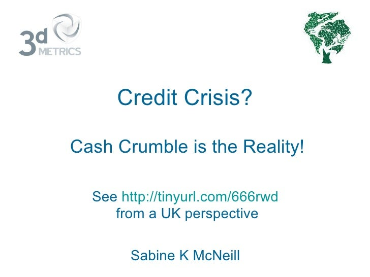 Credit Crisis? Cash Crumble is the Reality! See  http://tinyurl.com/666rwd   from a UK perspective Sabine K McNeill