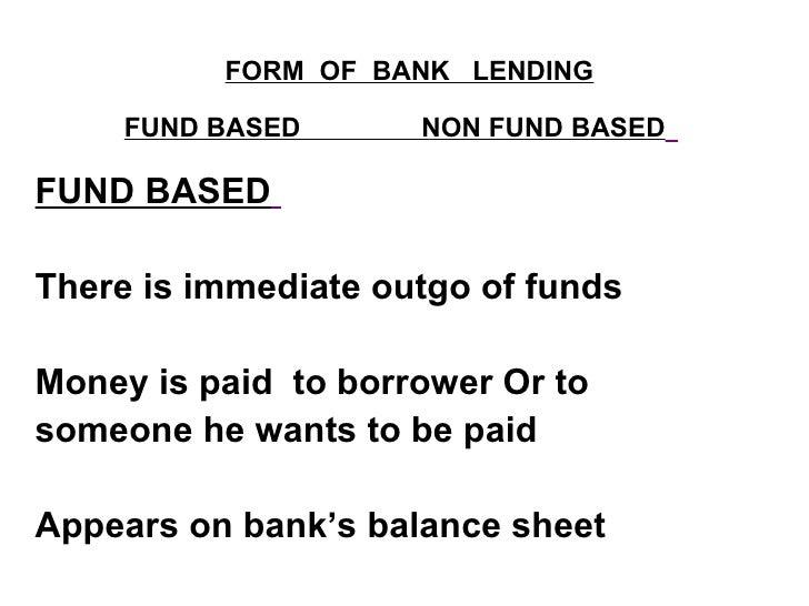 FORM  OF  BANK  LENDING FUND BASED  NON FUND BASED   <ul><li>FUND BASED   </li></ul><ul><li>There is immediate outgo of fu...