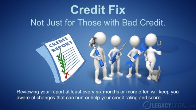 Credit Fix      Not Just for Those with Bad Credit.Reviewing your report at least every six months or more often will keep...