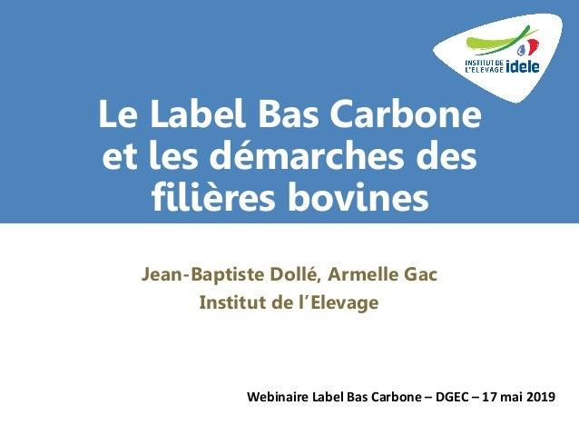 Le Label Bas Carbone et les démarches des filières bovines Jean-Baptiste Dollé, Armelle Gac Institut de l'Elevage Webinair...
