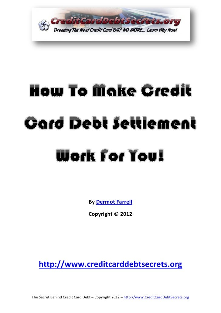 By Dermot Farrell                                Copyright © 2012   http://www.creditcarddebtsecrets.orgThe Secret Behind ...