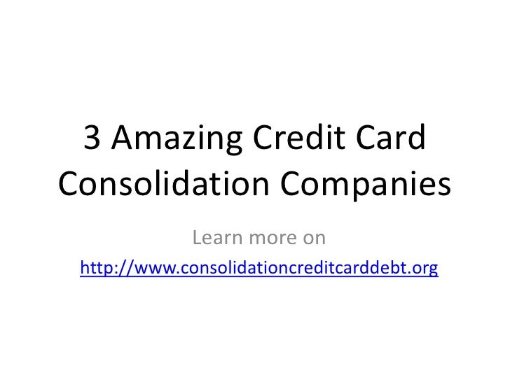 3 Amazing Credit CardConsolidation Companies              Learn more on http://www.consolidationcreditcarddebt.org