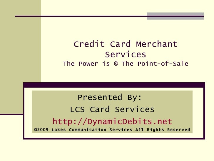 Credit Card Merchant Services The Power is @ The Point-of-Sale Presented By:  LCS Card Services http://DynamicDebits.net ©...