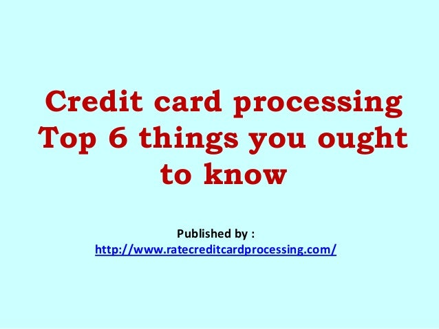 Credit card processing Top 6 things you ought to know Published by : http://www.ratecreditcardprocessing.com/