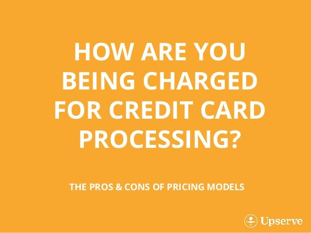 THE PROS & CONS OF PRICING MODELS HOW ARE YOU BEING CHARGED FOR CREDIT CARD PROCESSING?