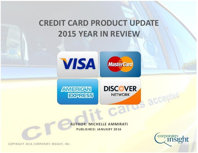 COPYRIGHT 2016 CORPORATE INSIGHT, INC. AUTHOR: MICHELLE AMMIRATI PUBLISHED: JANUARY 2016 CREDIT CARD PRODUCT UPDATE 2015 Y...