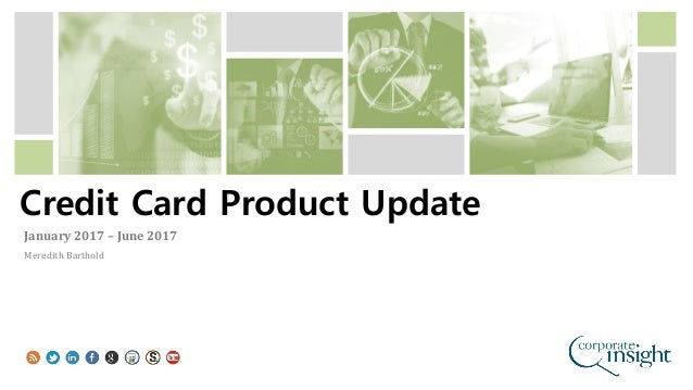 Credit Card Product Update January 2017 – June 2017 Meredith Barthold