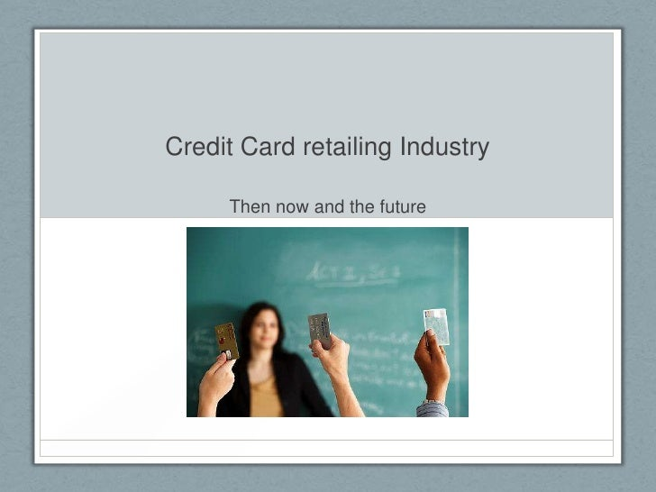 Credit Card retailing Industry     Then now and the future