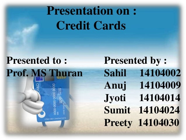 Presentation on : Credit Cards Presented to : Prof. MS Thuran Presented by : Sahil 14104002 Anuj 14104009 Jyoti 14104014 S...
