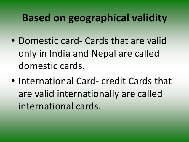 Based on geographical validity • Domestic card- Cards that are valid only in India and Nepal are called domestic cards. • ...
