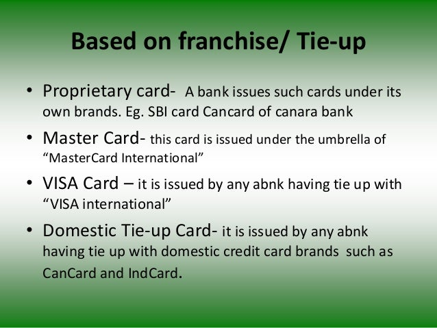 Based on franchise/ Tie-up • Proprietary card- A bank issues such cards under its own brands. Eg. SBI card Cancard of cana...