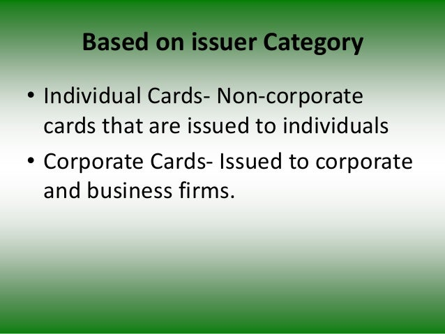 Based on issuer Category • Individual Cards- Non-corporate cards that are issued to individuals • Corporate Cards- Issued ...
