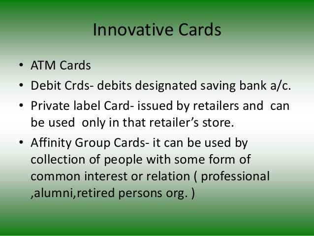 Innovative Cards • ATM Cards • Debit Crds- debits designated saving bank a/c. • Private label Card- issued by retailers an...
