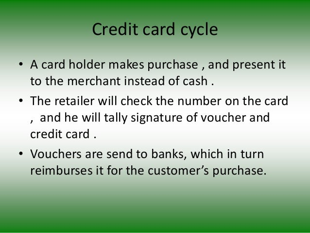 Credit card cycle • A card holder makes purchase , and present it to the merchant instead of cash . • The retailer will ch...
