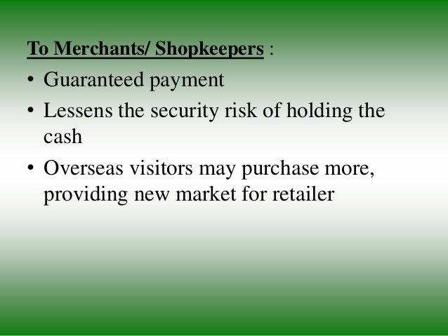 To Merchants/ Shopkeepers : • Guaranteed payment • Lessens the security risk of holding the cash • Overseas visitors may p...