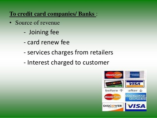 To credit card companies/ Banks : • Source of revenue - Joining fee - card renew fee - services charges from retailers - I...