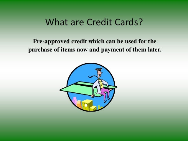 What are Credit Cards? Pre-approved credit which can be used for the purchase of items now and payment of them later.