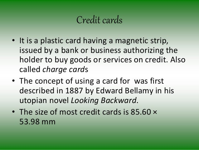 Credit cards • It is a plastic card having a magnetic strip, issued by a bank or business authorizing the holder to buy go...