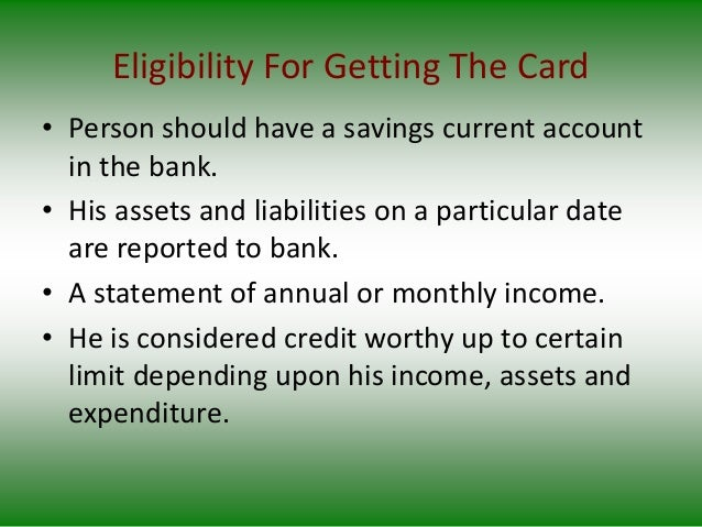 Eligibility For Getting The Card • Person should have a savings current account in the bank. • His assets and liabilities ...