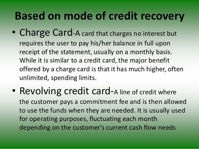 Based on mode of credit recovery • Charge Card-A card that charges no interest but requires the user to pay his/her balanc...