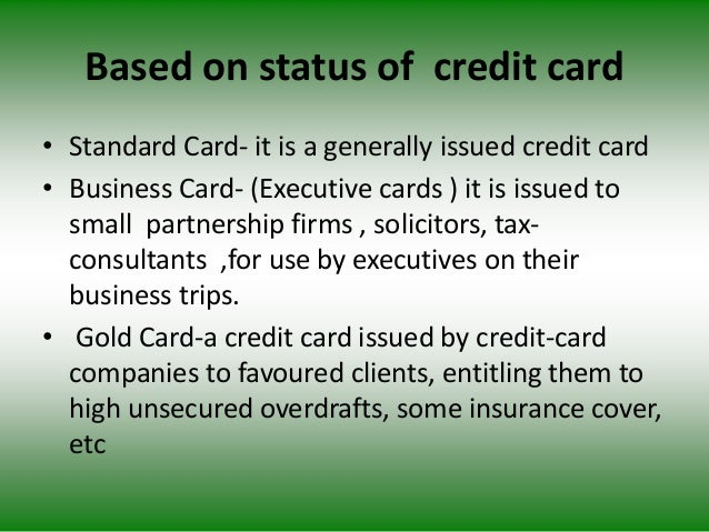 Based on status of credit card • Standard Card- it is a generally issued credit card • Business Card- (Executive cards ) i...