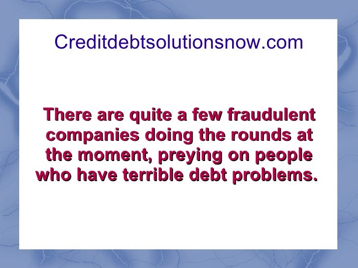 Creditdebtsolutionsnow.com There are quite a few fraudulent companies doing the rounds at the moment, preying on people wh...
