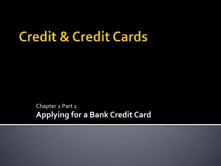 Credit & Credit Cards<br />Chapter 2 Part 1<br />Applying for a Bank Credit Card<br />