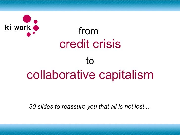 from  credit crisis to collaborative capitalism 30 slides to reassure you that all is not lost ...