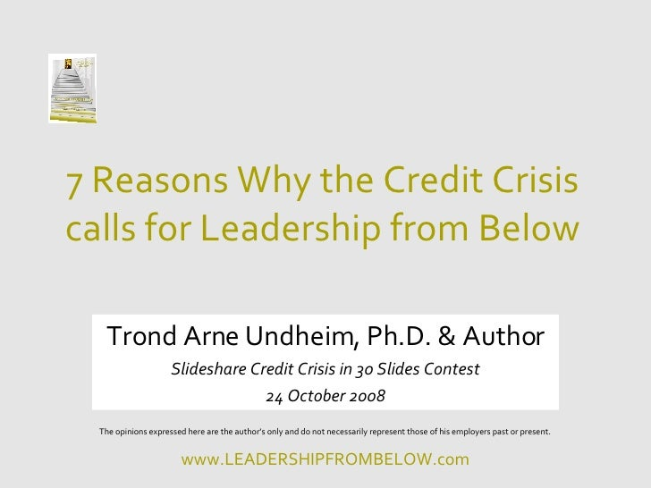 7 Reasons Why the Credit Crisis calls for Leadership from Below Trond Arne Undheim, Ph.D. & Author Slideshare Credit Crisi...