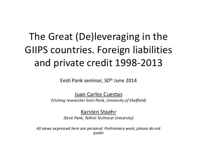 The Great (De)leveraging in the  GIIPS countries. Foreign liabilities  and private credit 1998-2013  Eesti Pank seminar, 3...