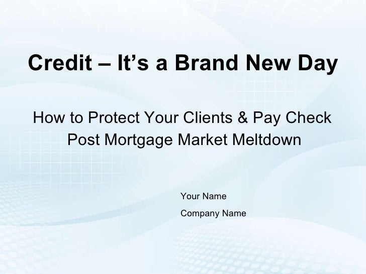 Credit – It's a Brand New Day How to Protect Your Clients & Pay Check  Post Mortgage Market Meltdown Your Name Company Name